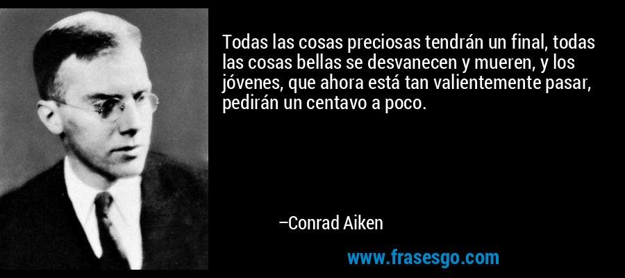 Todas las cosas preciosas tendrán un final, todas las cosas bellas se desvanecen y mueren, y los jóvenes, que ahora está tan valientemente pasar, pedirán un centavo a poco. – Conrad Aiken