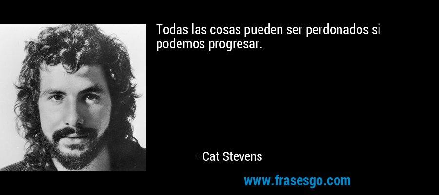 Todas las cosas pueden ser perdonados si podemos progresar. – Cat Stevens