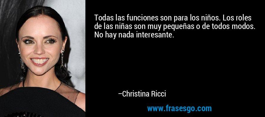 Todas las funciones son para los niños. Los roles de las niñas son muy pequeñas o de todos modos. No hay nada interesante. – Christina Ricci