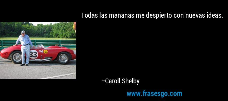 Todas las mañanas me despierto con nuevas ideas. – Caroll Shelby