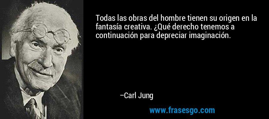 Todas las obras del hombre tienen su origen en la fantasía creativa. ¿Qué derecho tenemos a continuación para depreciar imaginación. – Carl Jung