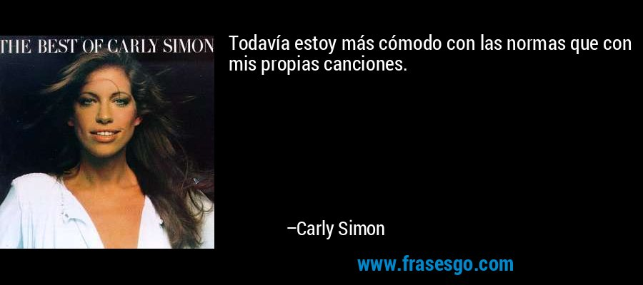 Todavía estoy más cómodo con las normas que con mis propias canciones. – Carly Simon