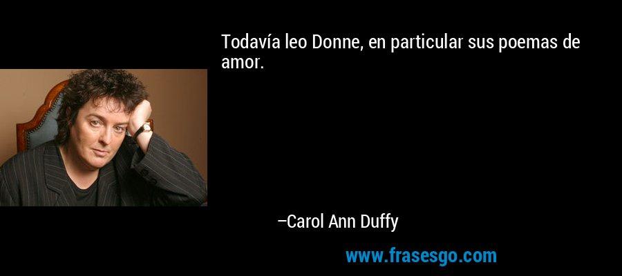 Todavía leo Donne, en particular sus poemas de amor. – Carol Ann Duffy