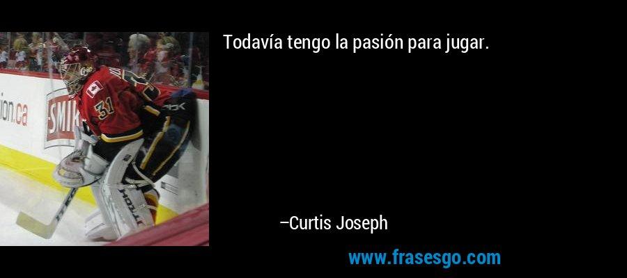 Todavía tengo la pasión para jugar. – Curtis Joseph