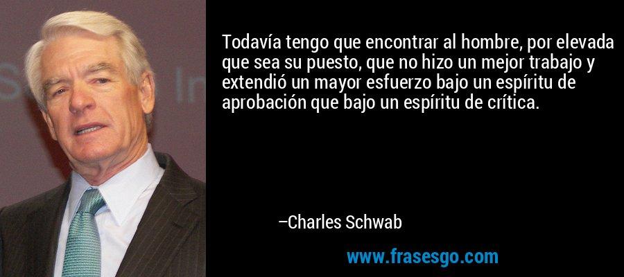Todavía tengo que encontrar al hombre, por elevada que sea su puesto, que no hizo un mejor trabajo y extendió un mayor esfuerzo bajo un espíritu de aprobación que bajo un espíritu de crítica. – Charles Schwab