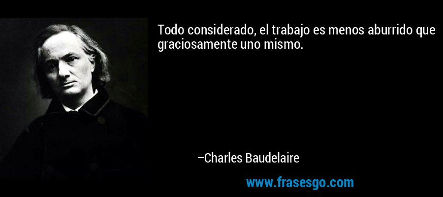 Todo considerado, el trabajo es menos aburrido que graciosamente uno mismo. – Charles Baudelaire