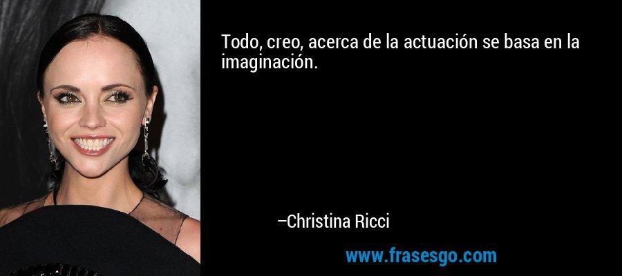 Todo, creo, acerca de la actuación se basa en la imaginación. – Christina Ricci