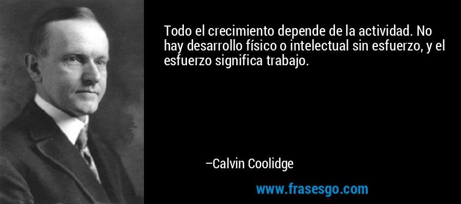 Todo el crecimiento depende de la actividad. No hay desarrollo físico o intelectual sin esfuerzo, y el esfuerzo significa trabajo. – Calvin Coolidge