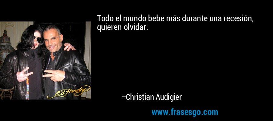 Todo el mundo bebe más durante una recesión, quieren olvidar. – Christian Audigier