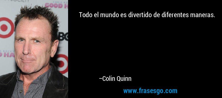 Todo el mundo es divertido de diferentes maneras. – Colin Quinn