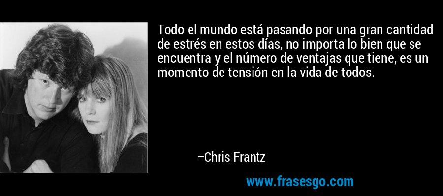 Todo el mundo está pasando por una gran cantidad de estrés en estos días, no importa lo bien que se encuentra y el número de ventajas que tiene, es un momento de tensión en la vida de todos. – Chris Frantz
