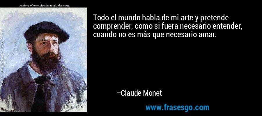 Todo el mundo habla de mi arte y pretende comprender, como si fuera necesario entender, cuando no es más que necesario amar. – Claude Monet