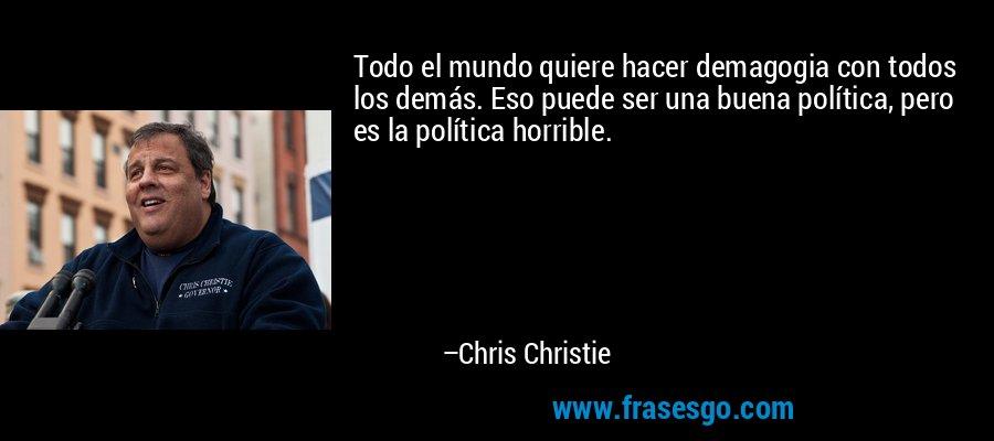 Todo el mundo quiere hacer demagogia con todos los demás. Eso puede ser una buena política, pero es la política horrible. – Chris Christie