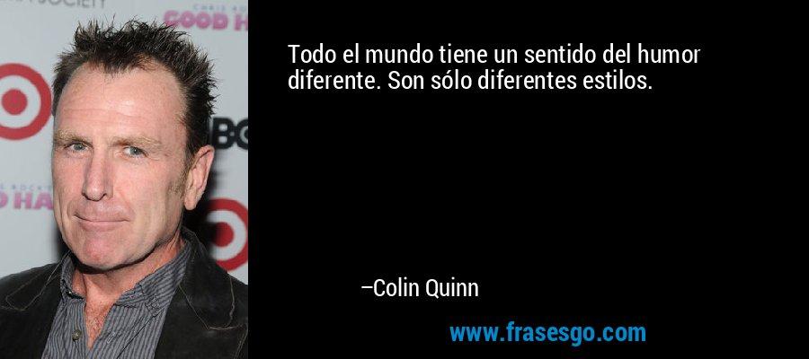 Todo el mundo tiene un sentido del humor diferente. Son sólo diferentes estilos. – Colin Quinn