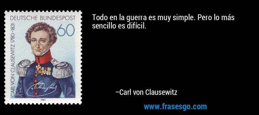 Todo en la guerra es muy simple. Pero lo más sencillo es difícil. – Carl von Clausewitz