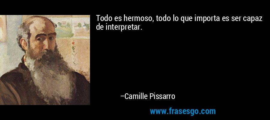 Todo es hermoso, todo lo que importa es ser capaz de interpretar. – Camille Pissarro