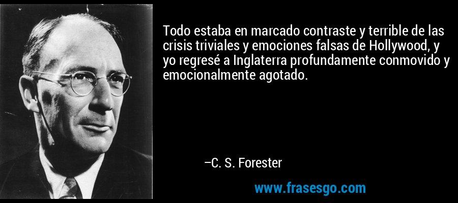 Todo estaba en marcado contraste y terrible de las crisis triviales y emociones falsas de Hollywood, y yo regresé a Inglaterra profundamente conmovido y emocionalmente agotado. – C. S. Forester