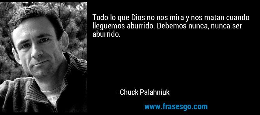 Todo lo que Dios no nos mira y nos matan cuando lleguemos aburrido. Debemos nunca, nunca ser aburrido. – Chuck Palahniuk