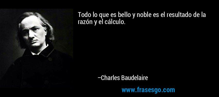 Todo lo que es bello y noble es el resultado de la razón y el cálculo. – Charles Baudelaire