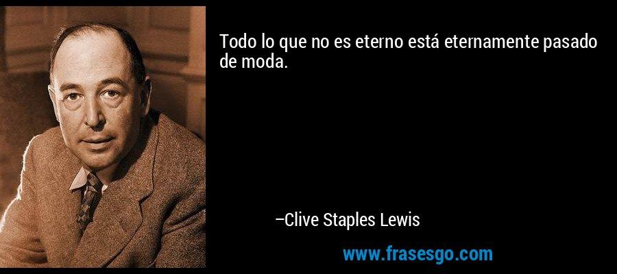 Todo lo que no es eterno está eternamente pasado de moda. – Clive Staples Lewis