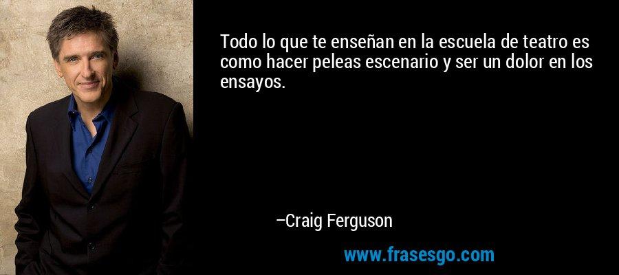 Todo lo que te enseñan en la escuela de teatro es como hacer peleas escenario y ser un dolor en los ensayos. – Craig Ferguson