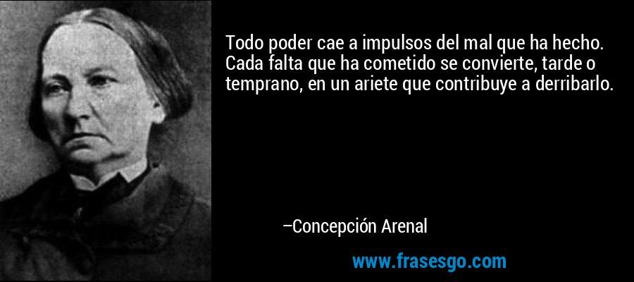 Todo poder cae a impulsos del mal que ha hecho. Cada falta que ha cometido se convierte, tarde o temprano, en un ariete que contribuye a derribarlo. – Concepción Arenal