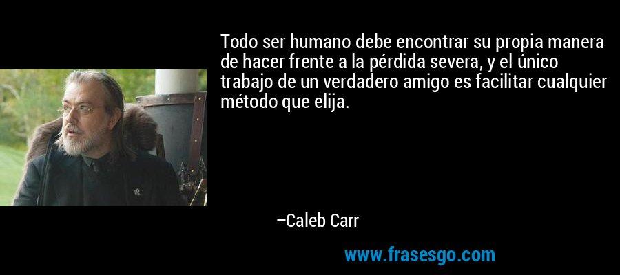 Todo ser humano debe encontrar su propia manera de hacer frente a la pérdida severa, y el único trabajo de un verdadero amigo es facilitar cualquier método que elija. – Caleb Carr