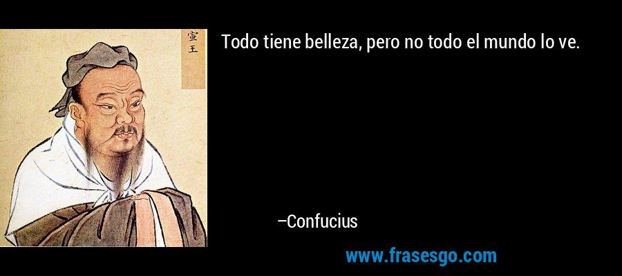 Todo tiene belleza, pero no todo el mundo lo ve. – Confucius