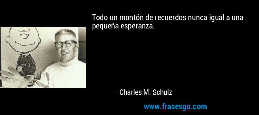 Todo un montón de recuerdos nunca igual a una pequeña esperanza. – Charles M. Schulz