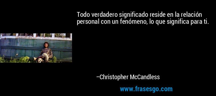 Todo verdadero significado reside en la relación personal con un fenómeno, lo que significa para ti. – Christopher McCandless