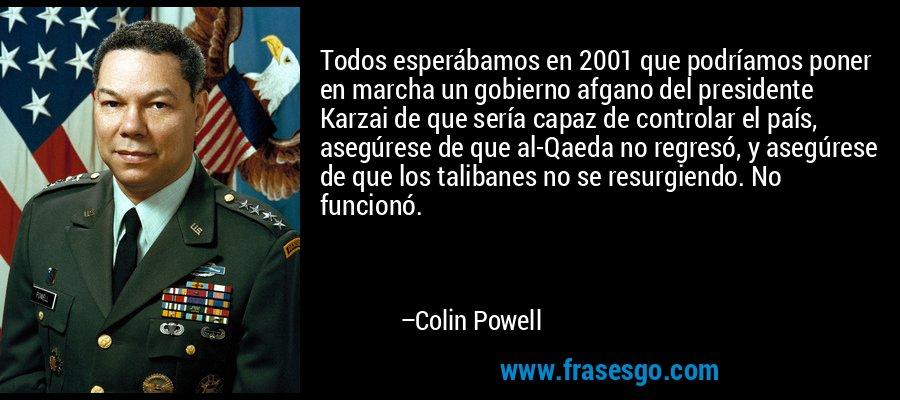 Todos esperábamos en 2001 que podríamos poner en marcha un gobierno afgano del presidente Karzai de que sería capaz de controlar el país, asegúrese de que al-Qaeda no regresó, y asegúrese de que los talibanes no se resurgiendo. No funcionó. – Colin Powell