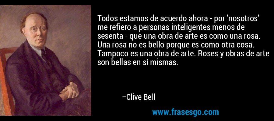Todos estamos de acuerdo ahora - por 'nosotros' me refiero a personas inteligentes menos de sesenta - que una obra de arte es como una rosa. Una rosa no es bello porque es como otra cosa. Tampoco es una obra de arte. Roses y obras de arte son bellas en sí mismas. – Clive Bell