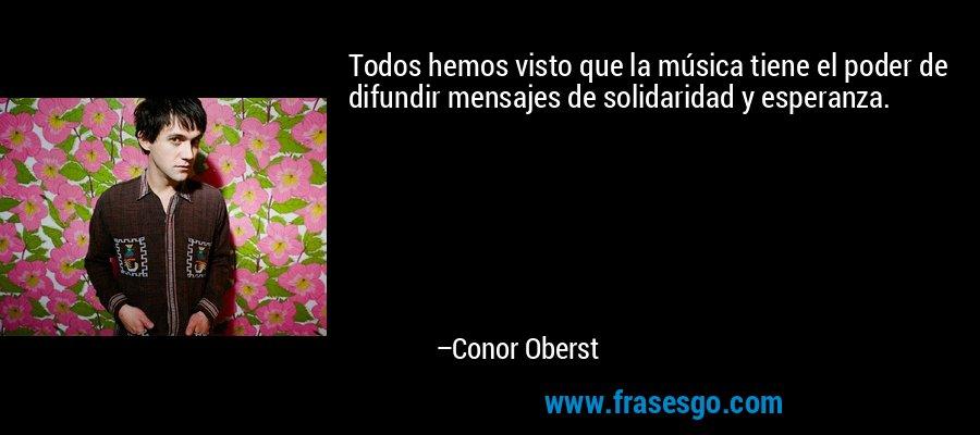 Todos hemos visto que la música tiene el poder de difundir mensajes de solidaridad y esperanza. – Conor Oberst