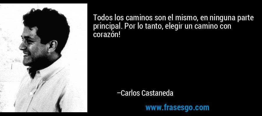 Todos los caminos son el mismo, en ninguna parte principal. Por lo tanto, elegir un camino con corazón! – Carlos Castaneda