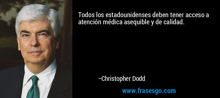 Todos los estadounidenses deben tener acceso a atención médica asequible y de calidad. – Christopher Dodd