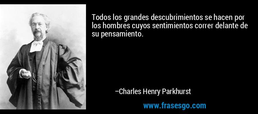 Todos los grandes descubrimientos se hacen por los hombres cuyos sentimientos correr delante de su pensamiento. – Charles Henry Parkhurst