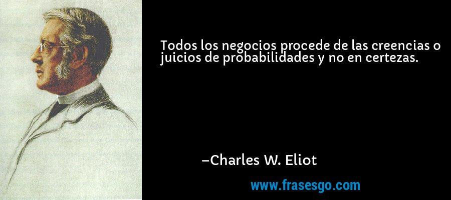 Todos los negocios procede de las creencias o juicios de probabilidades y no en certezas. – Charles W. Eliot