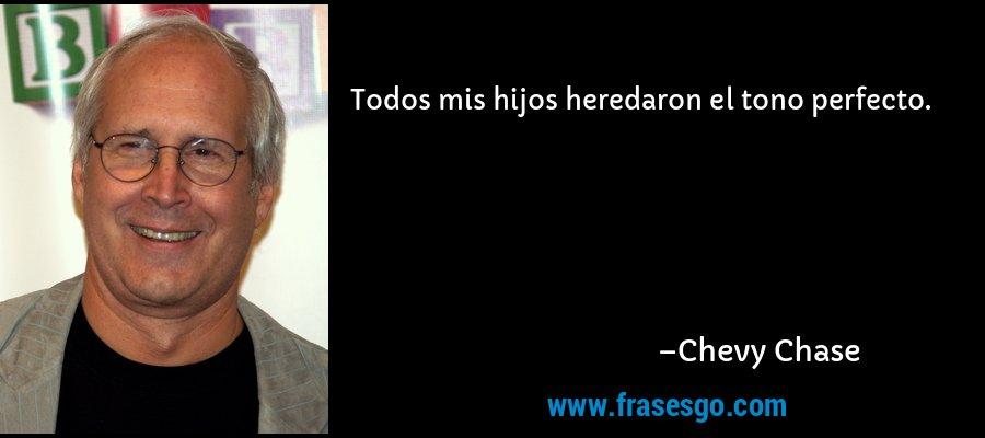Todos mis hijos heredaron el tono perfecto. – Chevy Chase