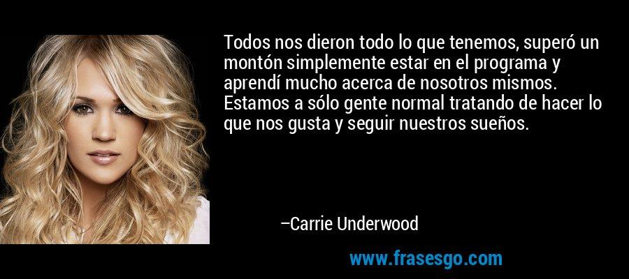 Todos nos dieron todo lo que tenemos, superó un montón simplemente estar en el programa y aprendí mucho acerca de nosotros mismos. Estamos a sólo gente normal tratando de hacer lo que nos gusta y seguir nuestros sueños. – Carrie Underwood