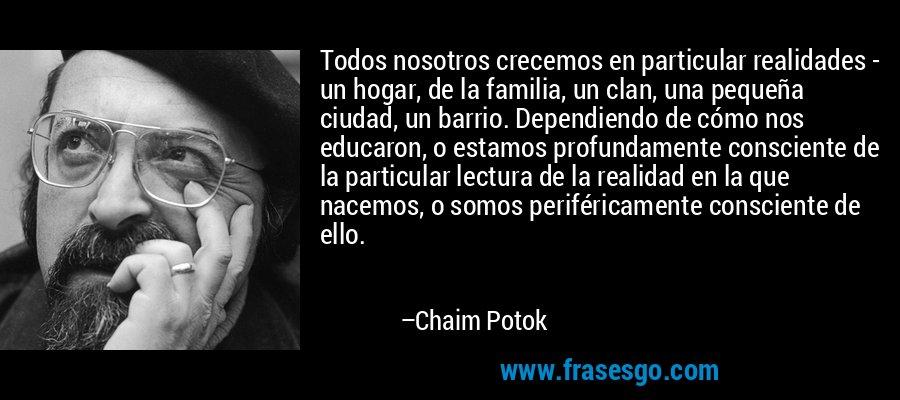 Todos nosotros crecemos en particular realidades - un hogar, de la familia, un clan, una pequeña ciudad, un barrio. Dependiendo de cómo nos educaron, o estamos profundamente consciente de la particular lectura de la realidad en la que nacemos, o somos periféricamente consciente de ello. – Chaim Potok