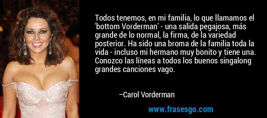 Todos tenemos, en mi familia, lo que llamamos el 'bottom Vorderman' - una salida pegajosa, más grande de lo normal, la firma, de la variedad posterior. Ha sido una broma de la familia toda la vida - incluso mi hermano muy bonito y tiene una. Conozco las líneas a todos los buenos singalong grandes canciones vago. – Carol Vorderman