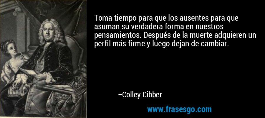Toma tiempo para que los ausentes para que asuman su verdadera forma en nuestros pensamientos. Después de la muerte adquieren un perfil más firme y luego dejan de cambiar. – Colley Cibber