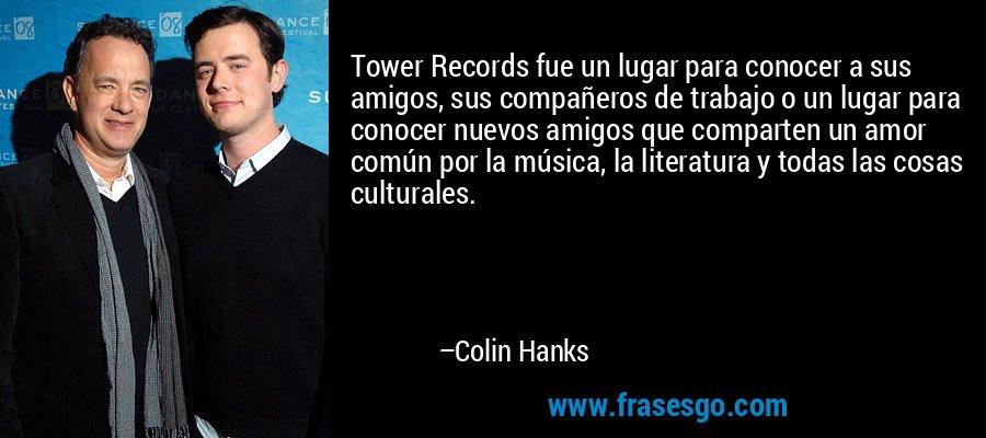 Tower Records fue un lugar para conocer a sus amigos, sus compañeros de trabajo o un lugar para conocer nuevos amigos que comparten un amor común por la música, la literatura y todas las cosas culturales. – Colin Hanks