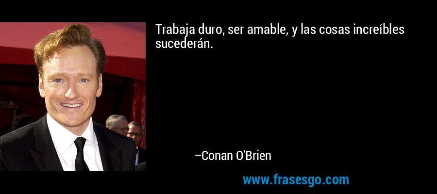 Trabaja duro, ser amable, y las cosas increíbles sucederán. – Conan O'Brien