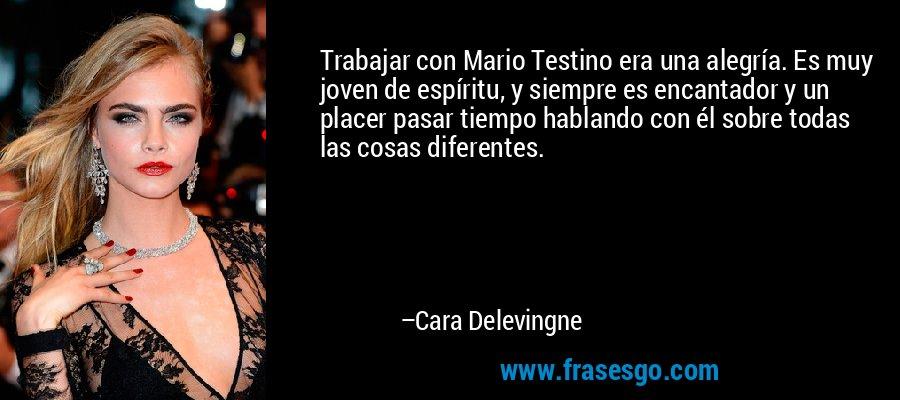 Trabajar con Mario Testino era una alegría. Es muy joven de espíritu, y siempre es encantador y un placer pasar tiempo hablando con él sobre todas las cosas diferentes. – Cara Delevingne