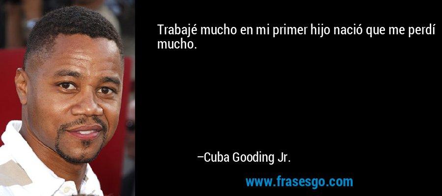 Trabajé mucho en mi primer hijo nació que me perdí mucho. – Cuba Gooding Jr.