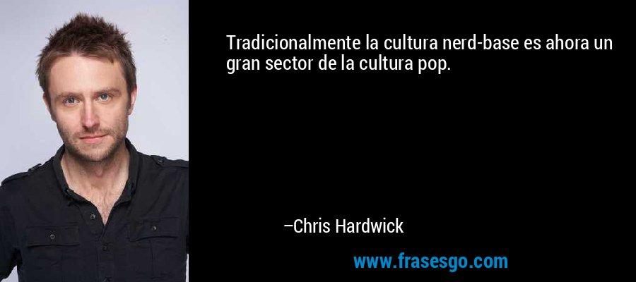 Tradicionalmente la cultura nerd-base es ahora un gran sector de la cultura pop. – Chris Hardwick