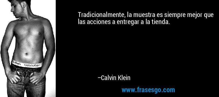 Tradicionalmente, la muestra es siempre mejor que las acciones a entregar a la tienda. – Calvin Klein