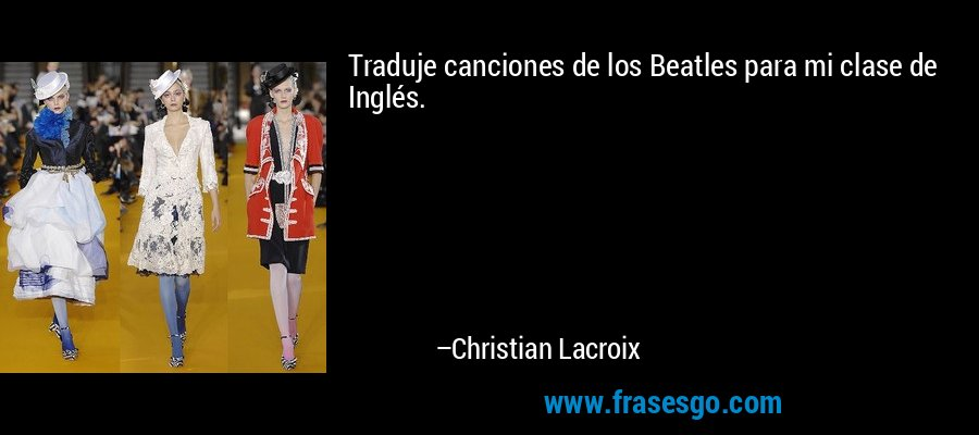 Traduje canciones de los Beatles para mi clase de Inglés. – Christian Lacroix