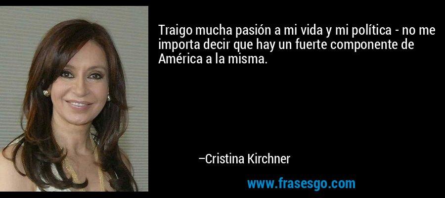 Traigo mucha pasión a mi vida y mi política - no me importa decir que hay un fuerte componente de América a la misma. – Cristina Kirchner